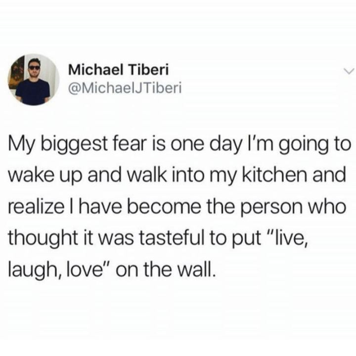 """""""My biggest fear is one day I'm going to wake up and walk into my kitchen and realize I have become the person who thought it was tasteful to put 'live, laugh, love' on the wall."""""""