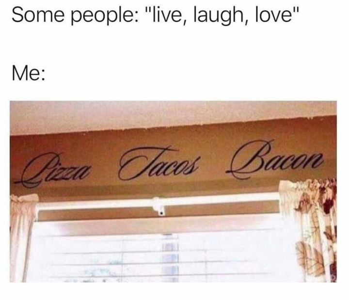 """""""Some people: Live, laugh, love. Me: Pizza, tacos, bacon."""""""