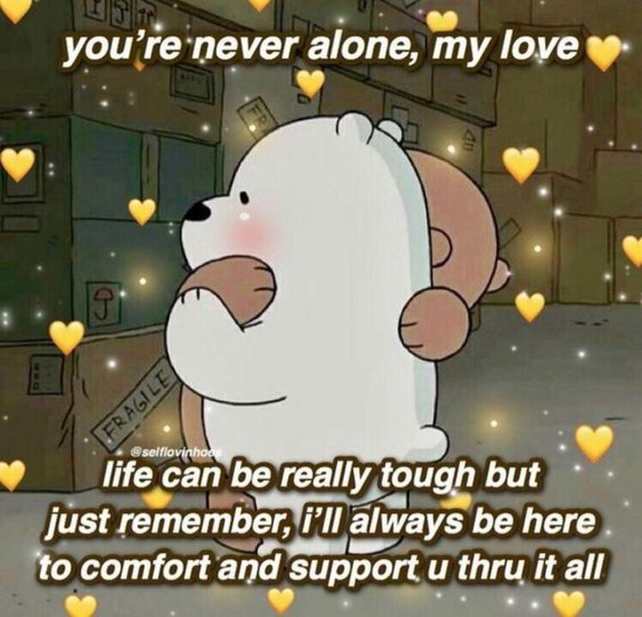 """""""You're never alone, my love. Life can be really tough but just remember, I'll always be here to comfort and support u thru it."""""""