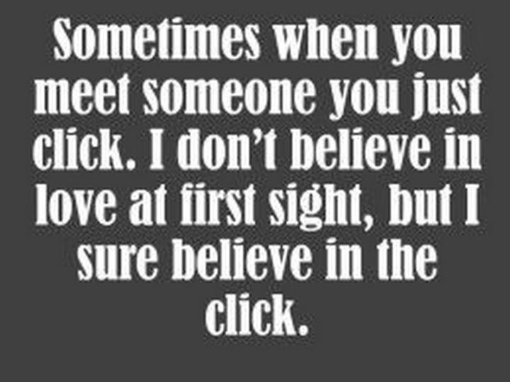 """Sometimes when you meet someone you just click. I don't believe in love at first sight, but I sure believe in the click."""