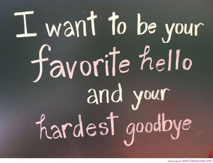 """I want to be your favorite hello and your hardest goodbye."""