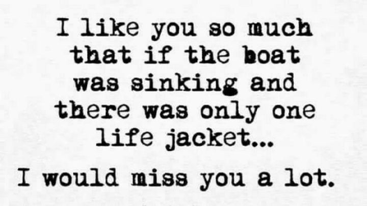 """""""I like you so much that if the boat was sinking and there was only one life jacket...I would miss you a lot."""""""
