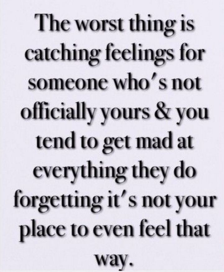 """""""The worst thing is catching feelings for someone who's not officially yours and you tend to get mad at everything they do forgetting it's not your place to even feel that way."""""""