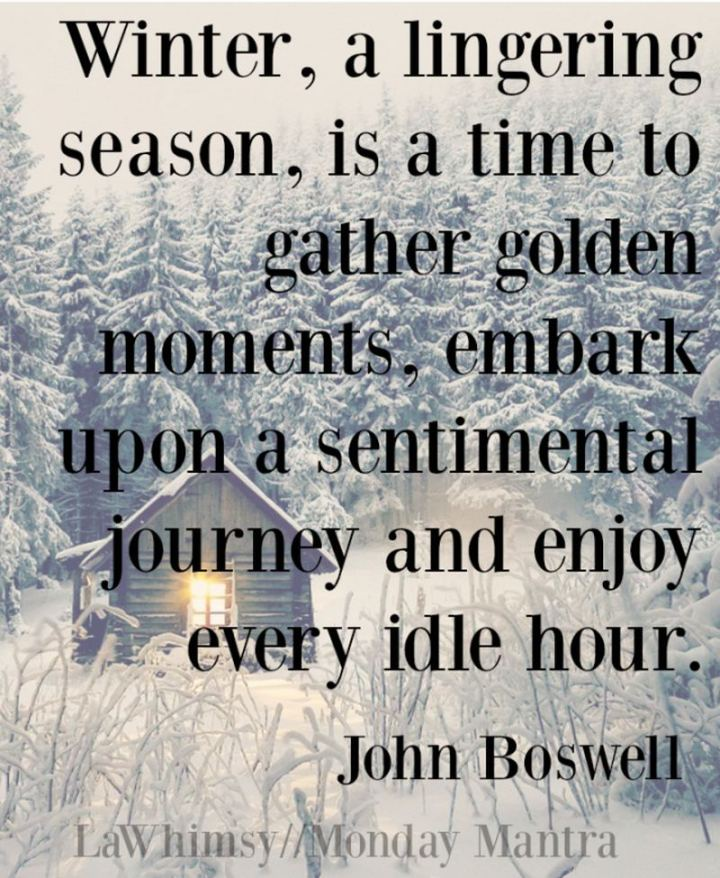 """""""Winter, a lingering season, is a time to gather golden moments, embark upon a sentimental journey, and enjoy every idle hour."""" - John Boswell"""