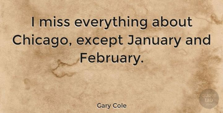 """""""I miss everything about Chicago, except January and February."""" - Gary Cole"""