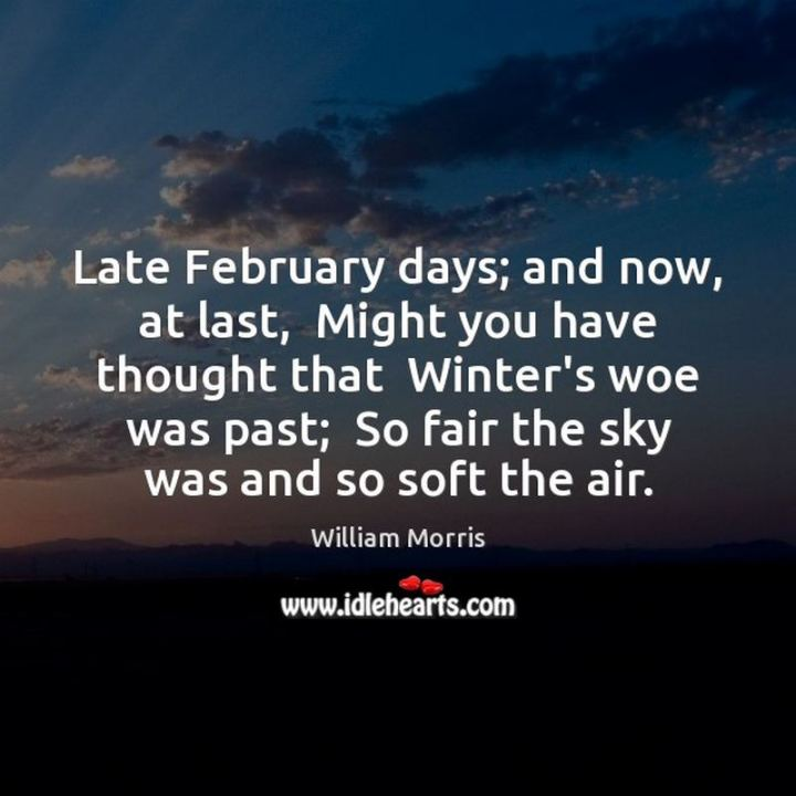 """""""Late February days; and now, at last, Might you have thought that winter's woe was past; So fair the sky was and so soft the air."""" - William Morris"""