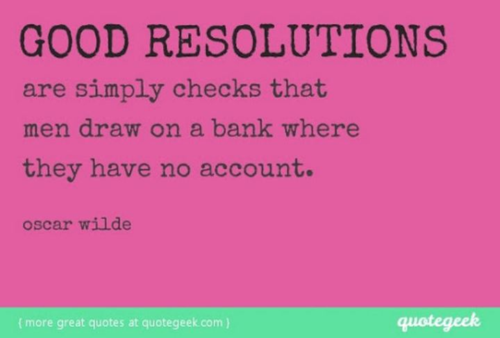 """Good resolutions are simply checks that men draw on a bank where they have no account."" - Oscar Wilde"
