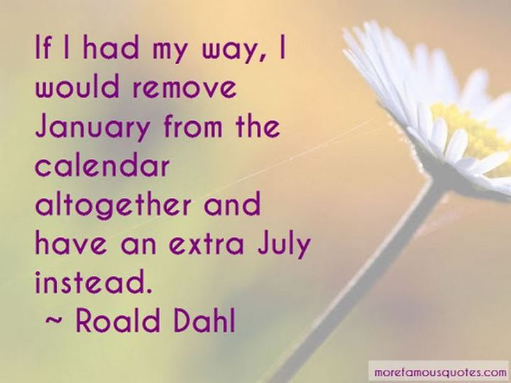 """If I had my way, I would remove January from the calendar altogether and have an extra July instead."" - Roald Dahl"