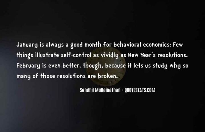 """January is always a good month for behavioral economics: Few things illustrate self-control as vividly as New Year's resolutions. February is even better, though, because it lets us study why so many of those resolutions are broken."" - Sendhil Mullainathan"