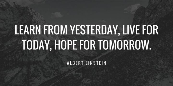"""Learn from yesterday, live for today, hope for tomorrow."" - Albert Einstein"