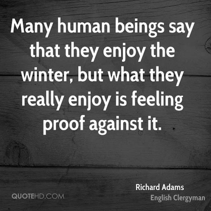 """Many human beings say that they enjoy the winter, but what they really enjoy is feeling proof against it."" - Richard Adams"