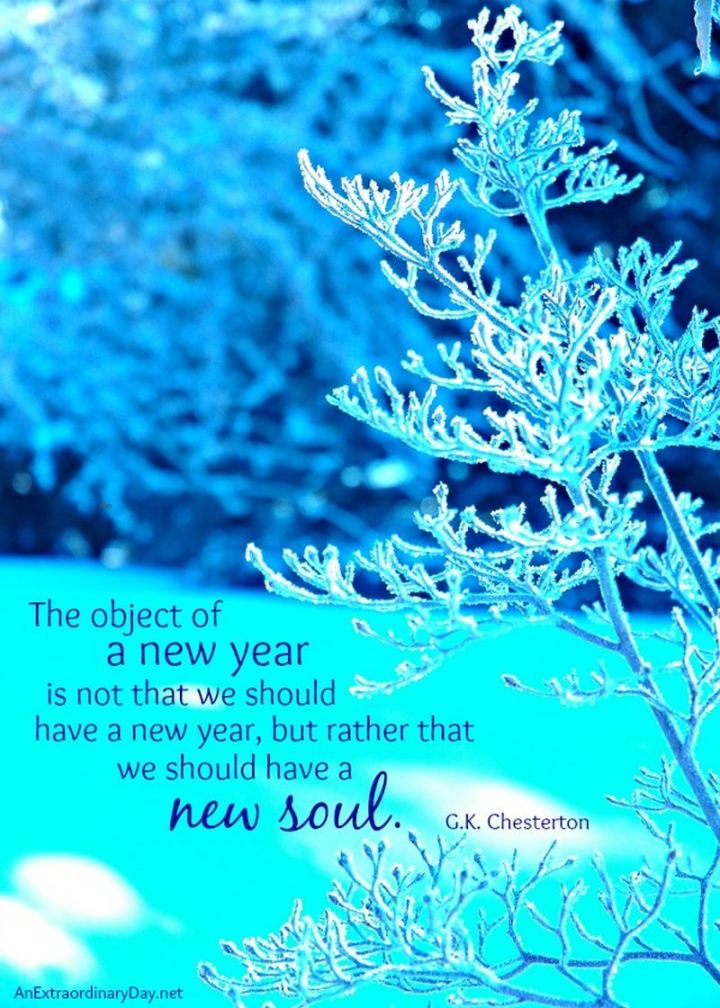 """The object of a new year is not that we should have a new year. It is that we should have a new soul."" - G. K. Chesterton"