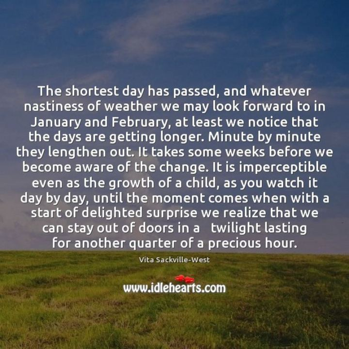 """The shortest day has passed, and whatever nastiness of weather we may look forward to in January and February, at least we notice that the days are getting longer.  Minute by minute they lengthen out.  It takes some weeks before we become aware of the change.  It is imperceptible even as the growth of a child, as you watch it day by day until the moment comes when with a start of delighted surprise we realize that we can stay out of doors in a twilight lasting for another quarter of a precious hour."" - Vita Sackville-West"