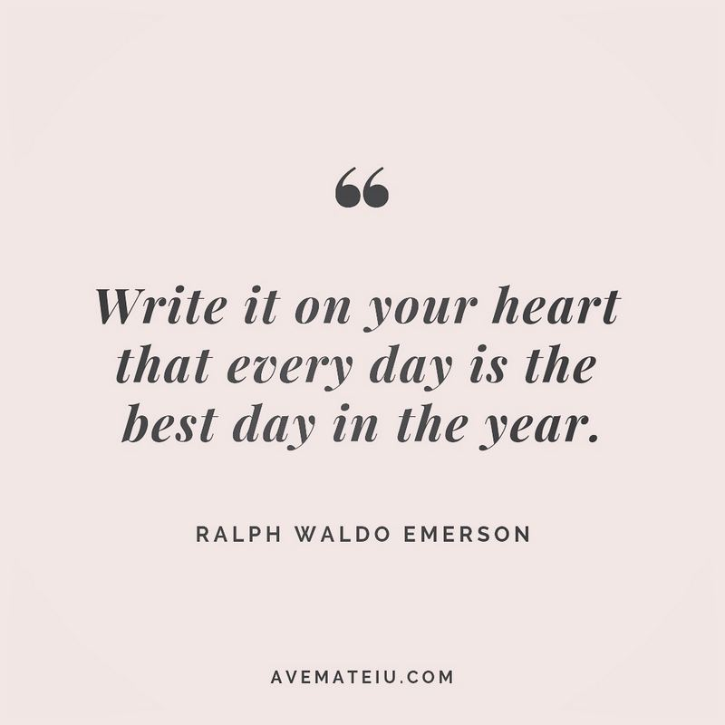 "'Write it on your heart that every day is the best day in the year."" - Ralph Waldo Emerson"
