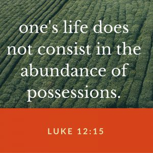 one's life does not consist in the abundance of possessions.