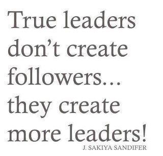 True leaders don't create followers. They create more