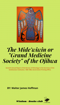 The Mide wiwin or Grand Medicine Society of the Ojibwa