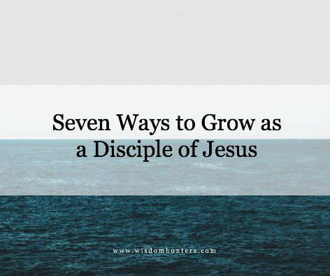 Seven Ways To Grow As A Disciple Of Jesus  Wisdom Hunters