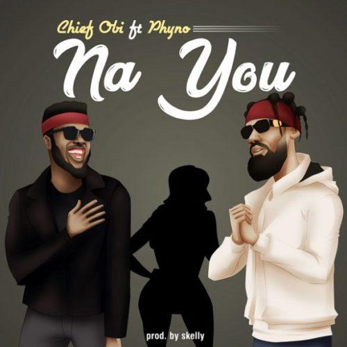Chief Obi - Na You ft. Phyno