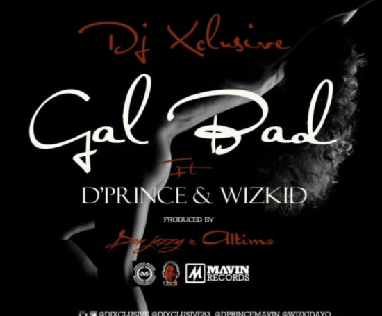 DJ Xclusive - Gal Bad ft D'Prince x Wizkid