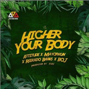 Attitude ft Mayorkun x Reekado Banks, BOJ - Higher Your Body