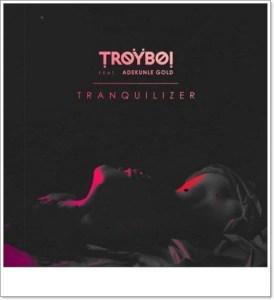 TroyBoi ft. Adekunle Gold - Tranquilizer