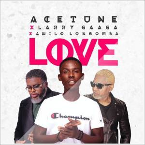 Acetune - Love ft Larry Gaaga x Awilo Longomba (Music)