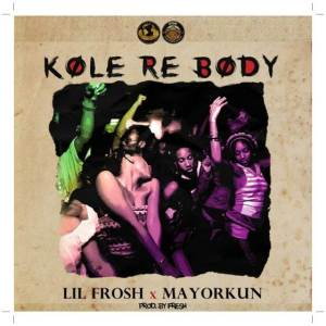 Lil Frosh ft  Mayorkun - Kole Re Body