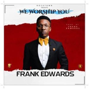 Download Frank Edwards We Worship You Mp3 Download