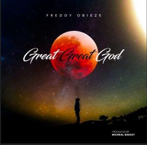 GOSPEL: Freddy Obieze - Great Great God (Mp3 Download)
