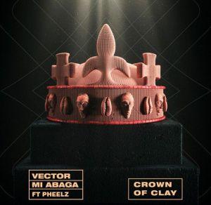 Vector - Crown Of Clay ft. MI Abaga, Pheelz