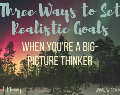 Three Ways to Set Realistic Goals when You're a Big Picture Thinker