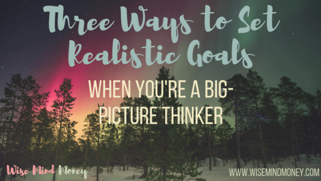 How to set realistic and achievable goals as a dreamer and big picture thinker.