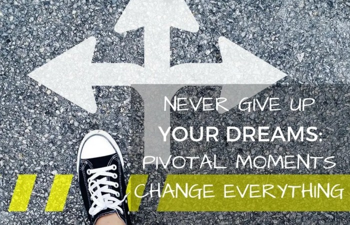 Never Give Up Your Dreams: Pivotal Moments Change Everything
