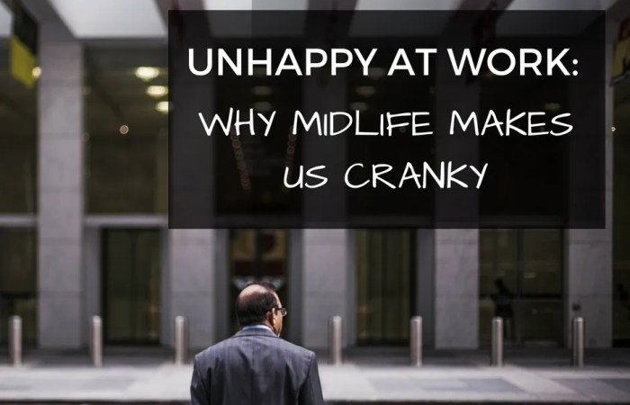 Unhappy At Work: Why Midlife Makes Us Cranky