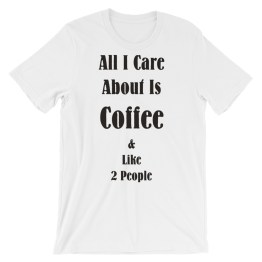 All I Care About Is Coffee & Like 2 People Short-Sleeve Unisex T-Shirt