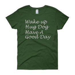 Wake Up. Hug Dog. Have A Good Day. Women's short sleeve t-shirt