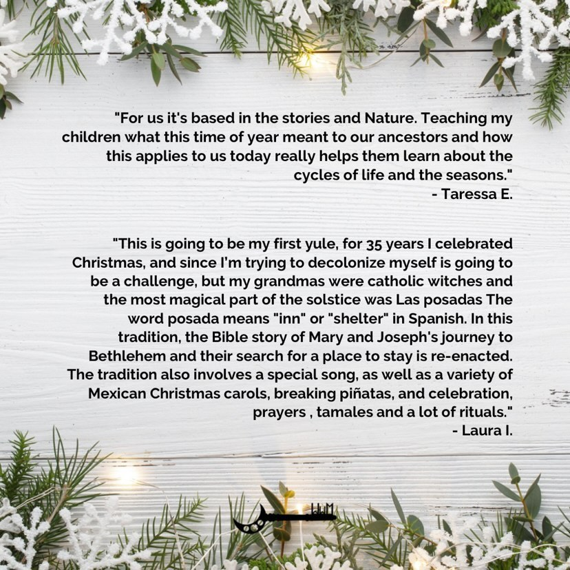 """For us it's based in the stories and Nature. Teaching my children what this time of year meant to our ancestors and how this applies to us today really helps them learn about the cycles of life and the seasons.  This is going to be my first yule, for 35 years I celebrated Christmas, and since I'm trying to decolonize myself is going to be a challenge, but my grandmas were catholic witches and the most magical part of the solstice was Las posadas The word posada means """"inn"""" or """"shelter"""" in Spanish. In this tradition, the Bible story of Mary and Joseph's journey to Bethlehem and their search for a place to stay is re-enacted. The tradition also involves a special song, as well as a variety of Mexican Christmas carols, breaking piñatas, and celebration, prayers , tamales and a lot of rituals."""
