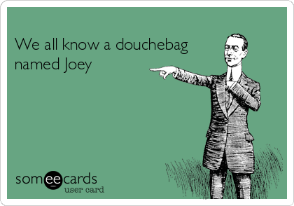 -we-all-know-a-douchebag-named-joey-791b8