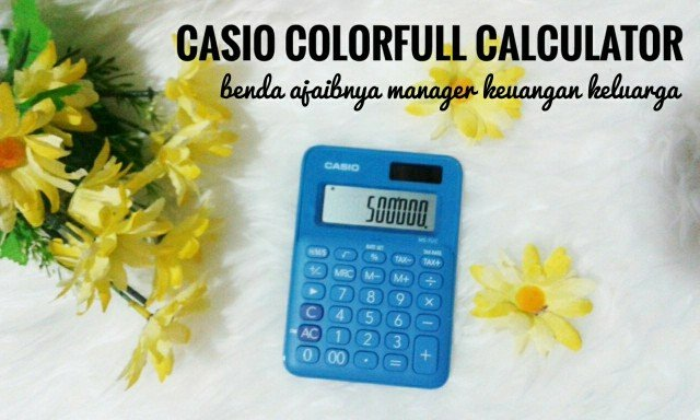 CASIO COLORFUL CALCULATOR, BENDA AJAIBNYA SANG MANAGER KEUANGAN KELUARGA