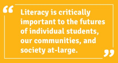 literacy is critically important to the futures of individual students, our communities, and society at-large.