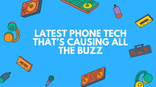 Latest Phone Tech That's Causing All the Buzz