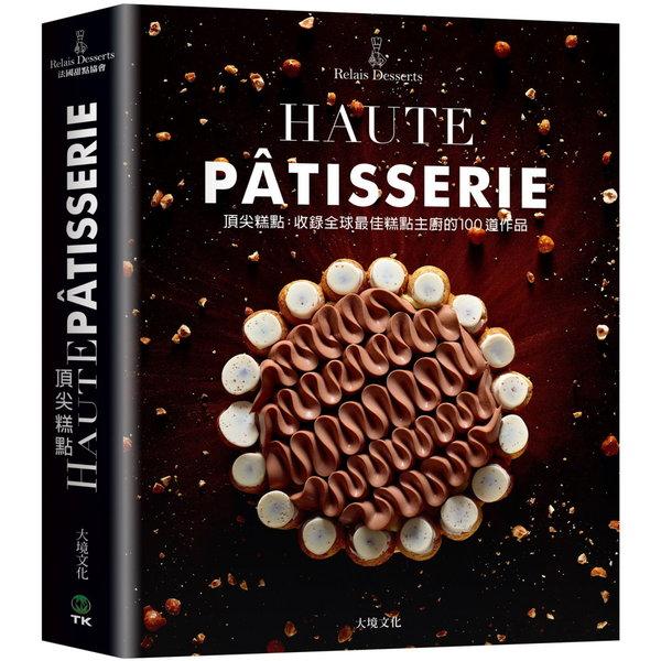 頂尖糕點HAUTE PÂTISSERIE:收錄全球最佳糕點主廚的100道作品,集結最多MOF法國最佳職人,與世界甜點冠軍的原創糕點配方