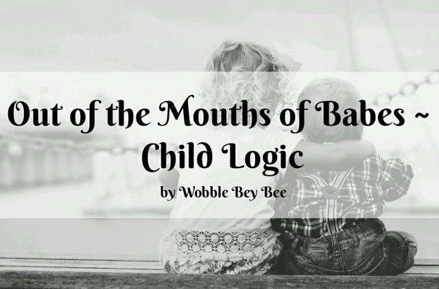 Out of the Mouths of Babes ~ Child Logic