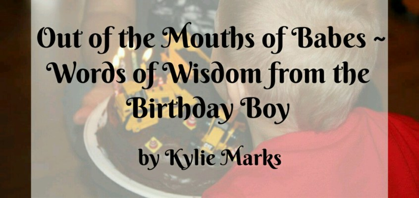 Out of the Mouths of Babes ~ Words of Wisdom from the Birthday Boy