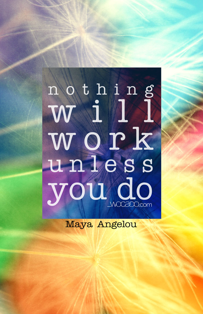 Nothing will work unless you do - Maya Angelou Quote by WOCADO