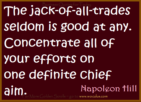 The jack-of-all-trades seldom is good at any. Concentrate all of your efforts on