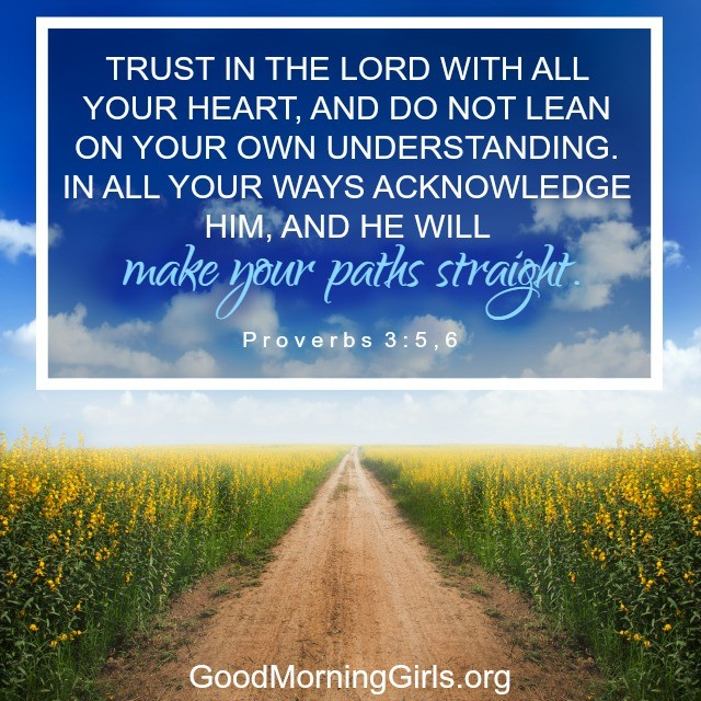 Proverbs 3:5,6 Trust in the Lord with all your heart...