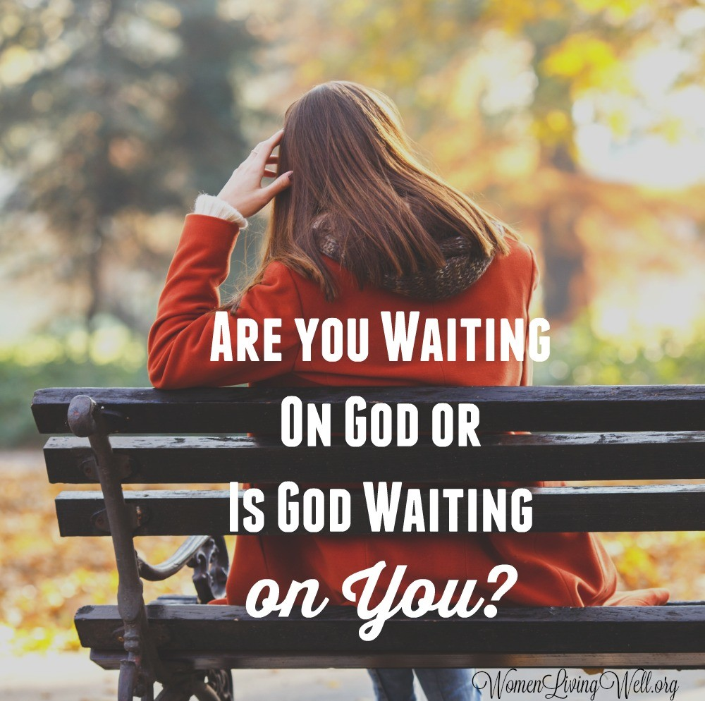 Are You Waiting On God or is God Waiting On You? - Women Living Well