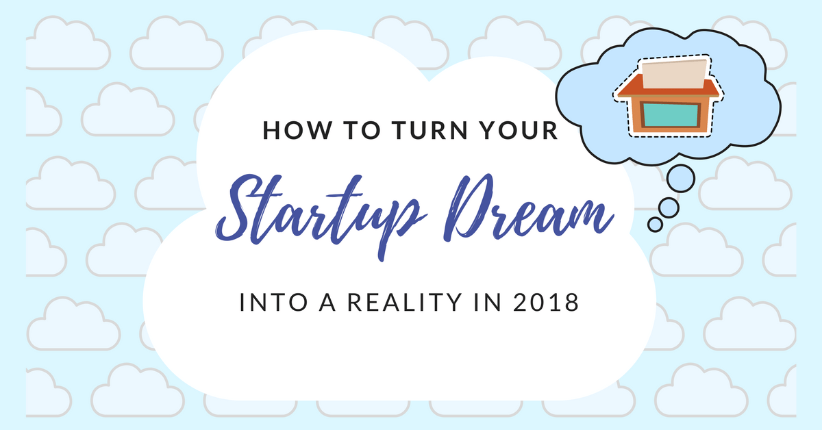 How To Turn Your Startup Dream Into A Reality In 2018
